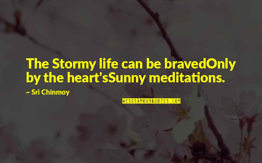 Stormy's Quotes By Sri Chinmoy: The Stormy life can be bravedOnly by the