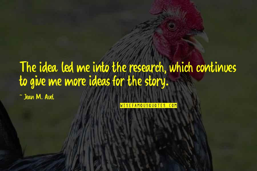 Story Continues Quotes By Jean M. Auel: The idea led me into the research, which