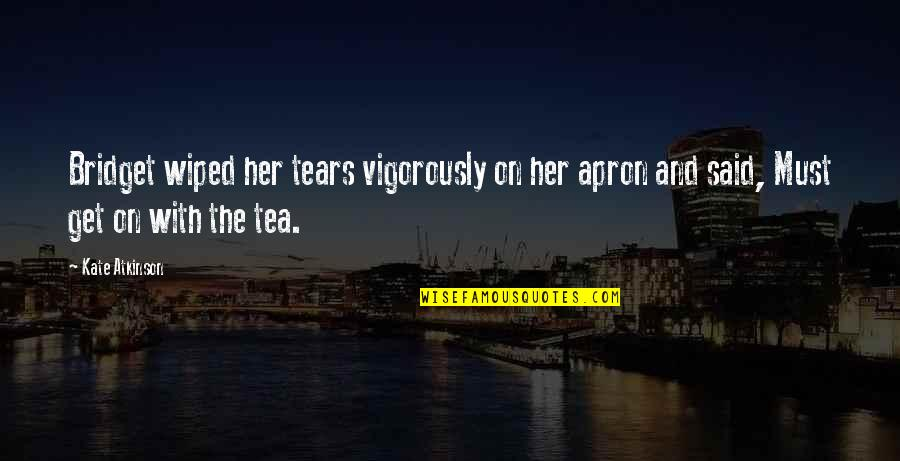 Story Continues Quotes By Kate Atkinson: Bridget wiped her tears vigorously on her apron
