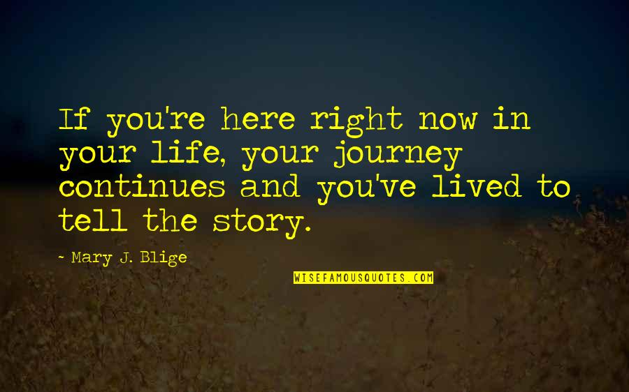 Story Continues Quotes By Mary J. Blige: If you're here right now in your life,