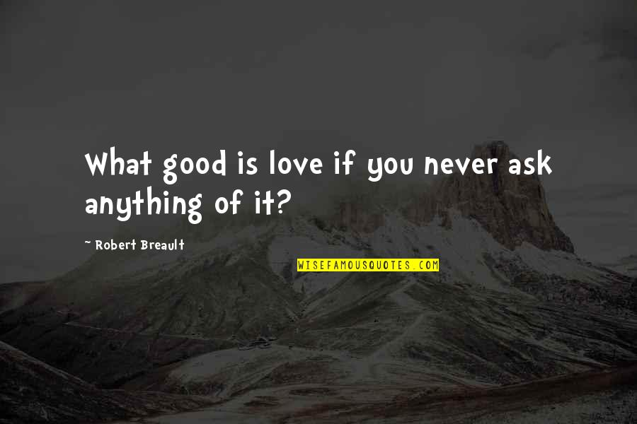 Story Continues Quotes By Robert Breault: What good is love if you never ask