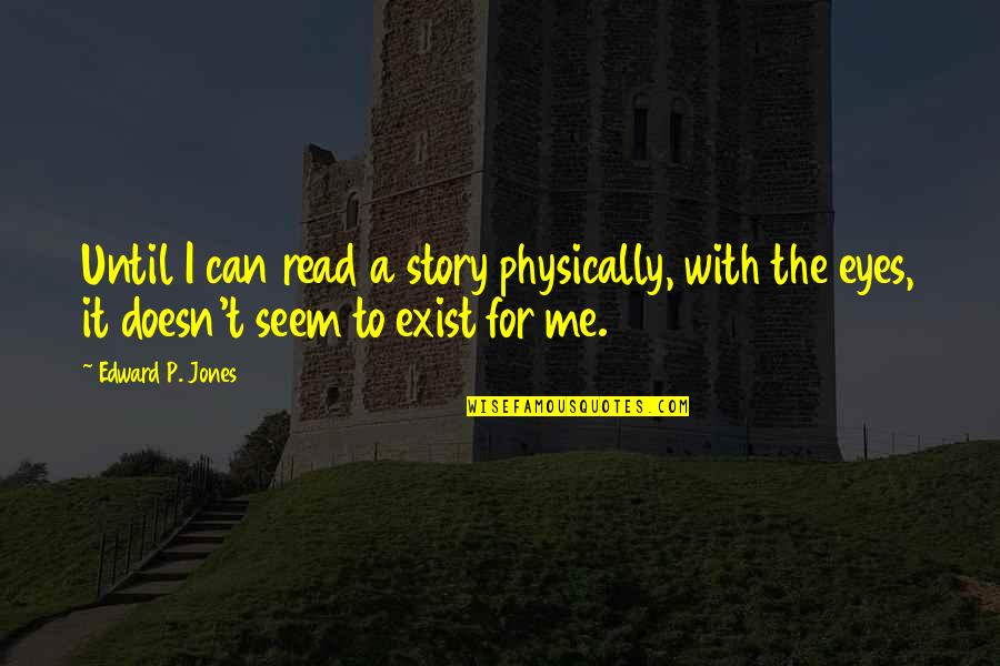 Story In Eyes Quotes By Edward P. Jones: Until I can read a story physically, with