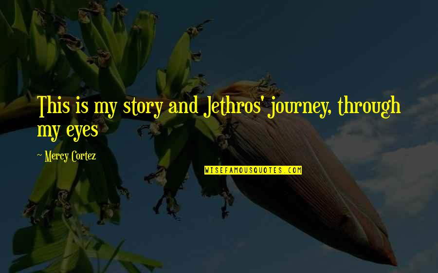 Story In Eyes Quotes By Mercy Cortez: This is my story and Jethros' journey, through