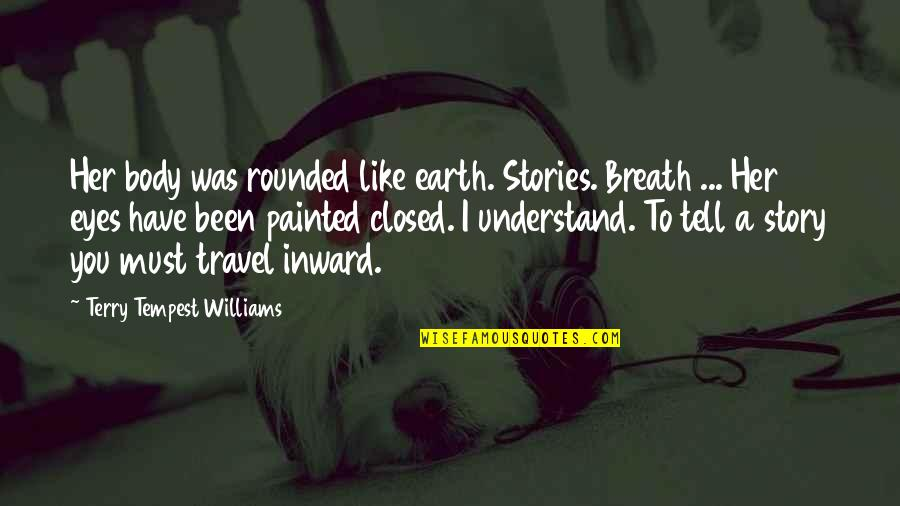 Story In Eyes Quotes By Terry Tempest Williams: Her body was rounded like earth. Stories. Breath