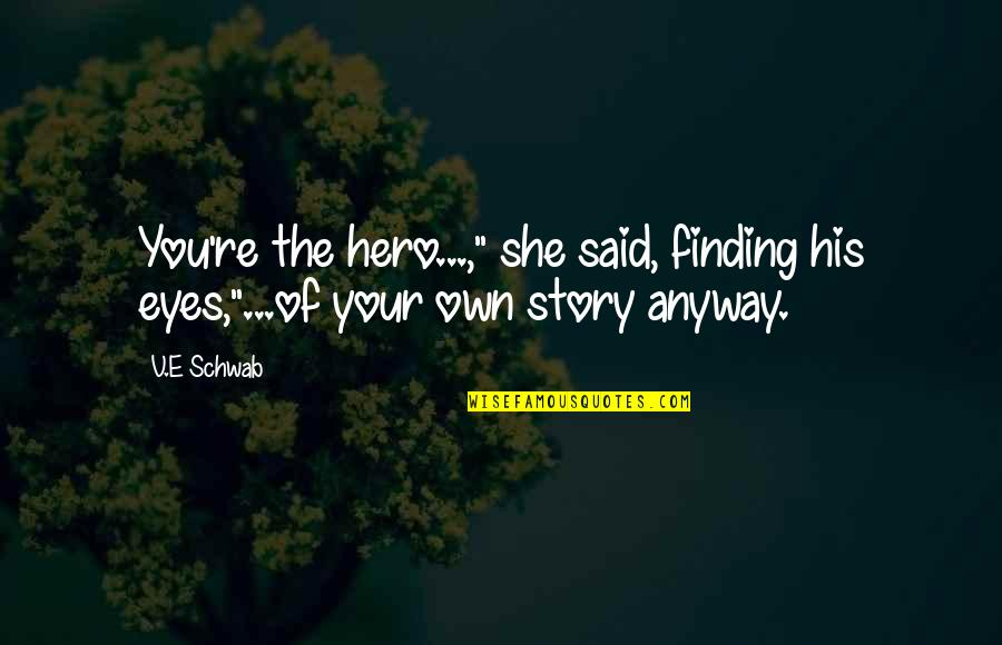 """Story In Eyes Quotes By V.E Schwab: You're the hero...,"""" she said, finding his eyes,""""...of"""