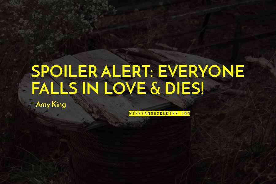 Story Love Quotes By Amy King: SPOILER ALERT: EVERYONE FALLS IN LOVE & DIES!