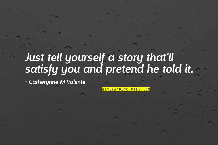 Story Love Quotes By Catherynne M Valente: Just tell yourself a story that'll satisfy you