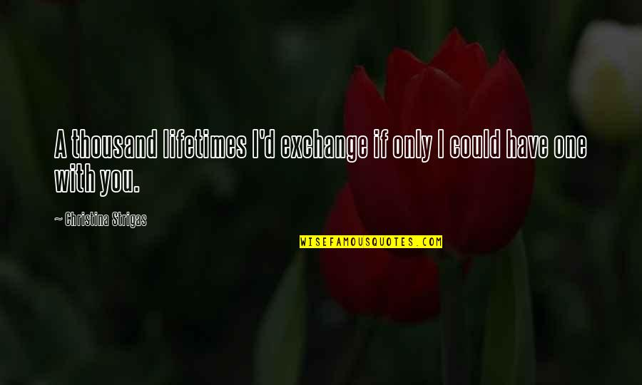 Story Love Quotes By Christina Strigas: A thousand lifetimes I'd exchange if only I