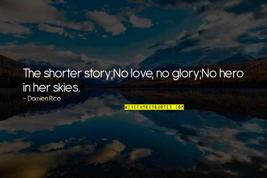 Story Love Quotes By Damien Rice: The shorter story;No love, no glory;No hero in