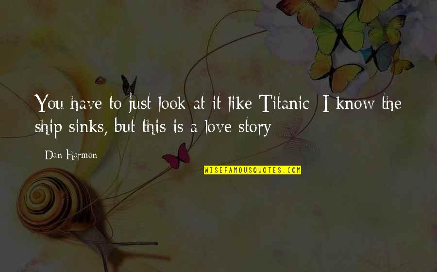Story Love Quotes By Dan Harmon: You have to just look at it like