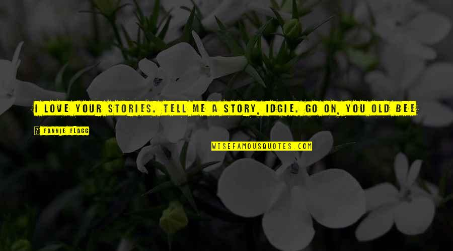 Story Love Quotes By Fannie Flagg: I love your stories. Tell me a story,