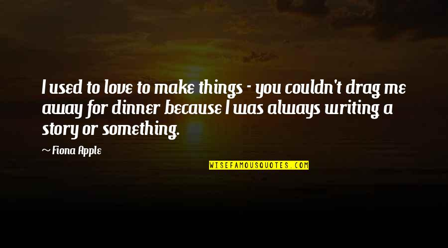 Story Love Quotes By Fiona Apple: I used to love to make things -
