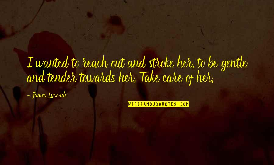 Story Love Quotes By James Lusarde: I wanted to reach out and stroke her,