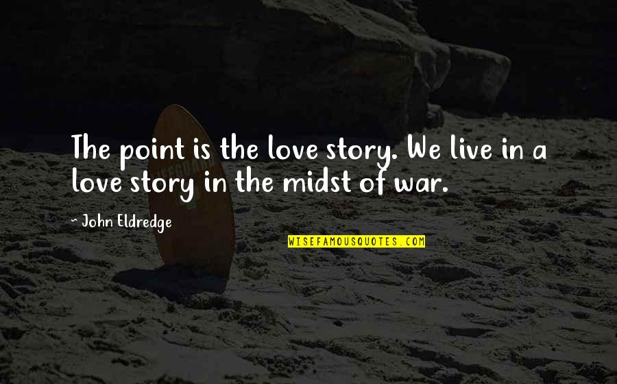 Story Love Quotes By John Eldredge: The point is the love story. We live