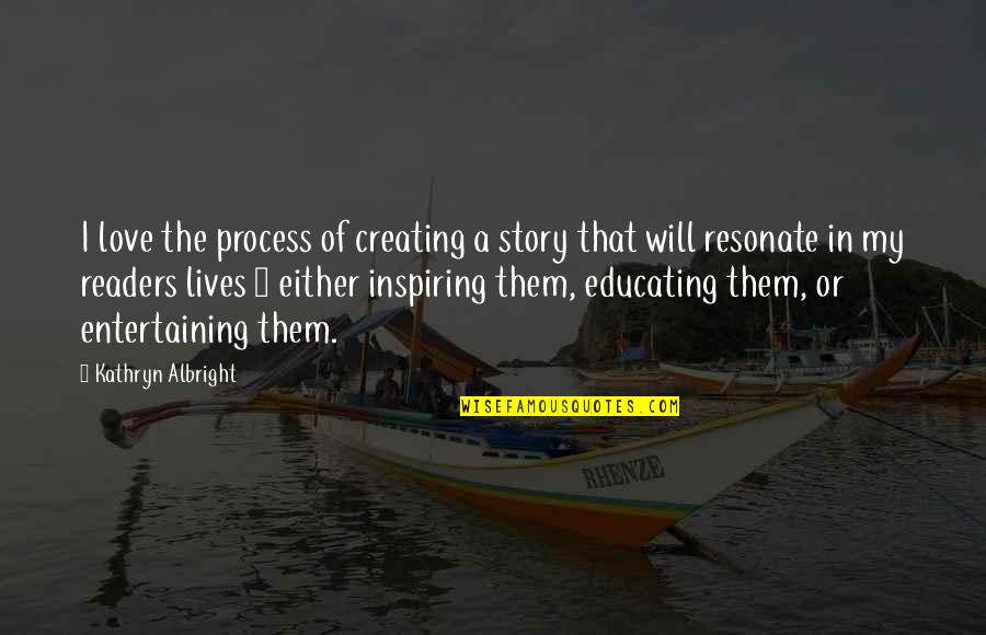 Story Love Quotes By Kathryn Albright: I love the process of creating a story