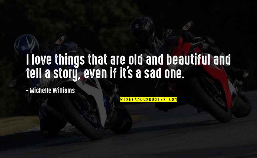 Story Love Quotes By Michelle Williams: I love things that are old and beautiful