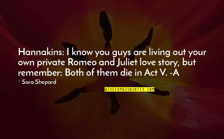 Story Love Quotes By Sara Shepard: Hannakins: I know you guys are living out