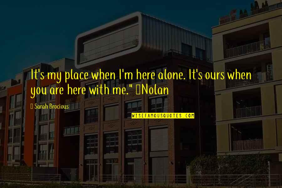 Story Love Quotes By Sarah Brocious: It's my place when I'm here alone. It's