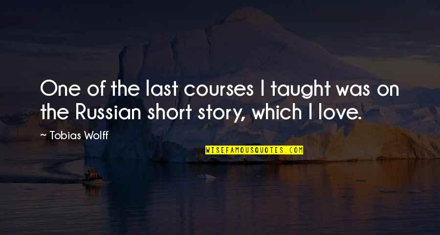 Story Love Quotes By Tobias Wolff: One of the last courses I taught was