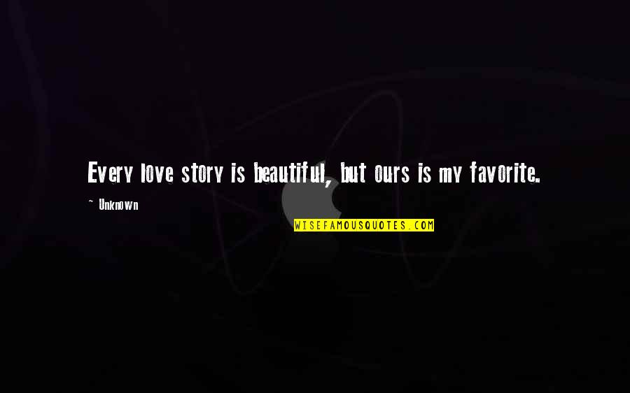 Story Love Quotes By Unknown: Every love story is beautiful, but ours is