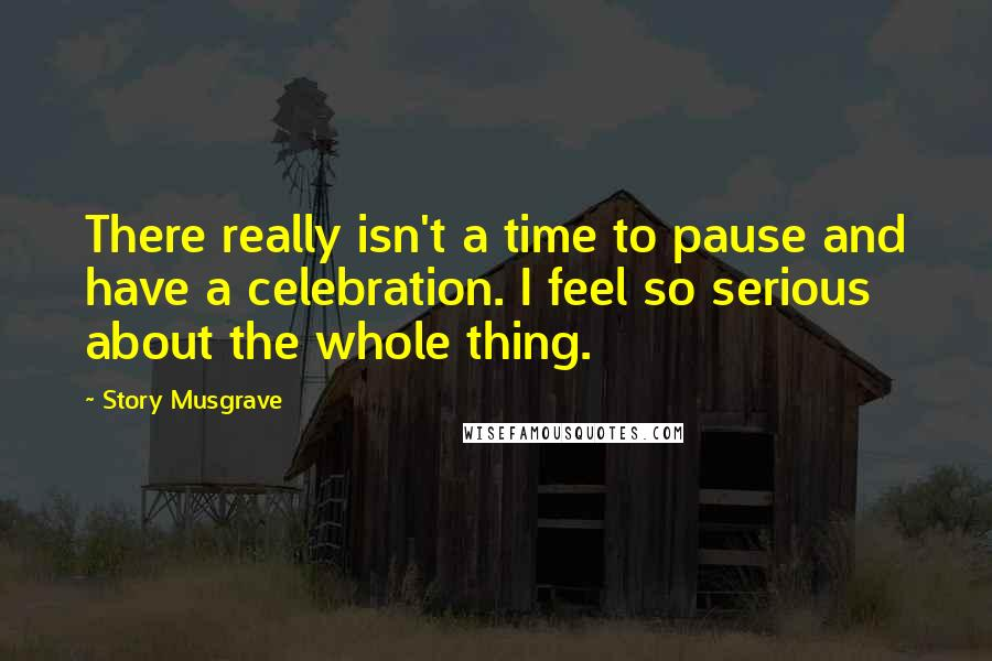 Story Musgrave quotes: There really isn't a time to pause and have a celebration. I feel so serious about the whole thing.