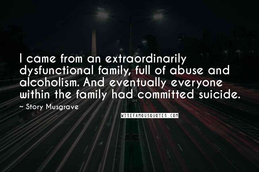 Story Musgrave quotes: I came from an extraordinarily dysfunctional family, full of abuse and alcoholism. And eventually everyone within the family had committed suicide.
