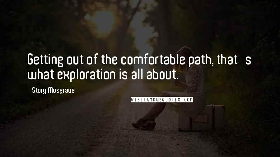 Story Musgrave quotes: Getting out of the comfortable path, that's what exploration is all about.