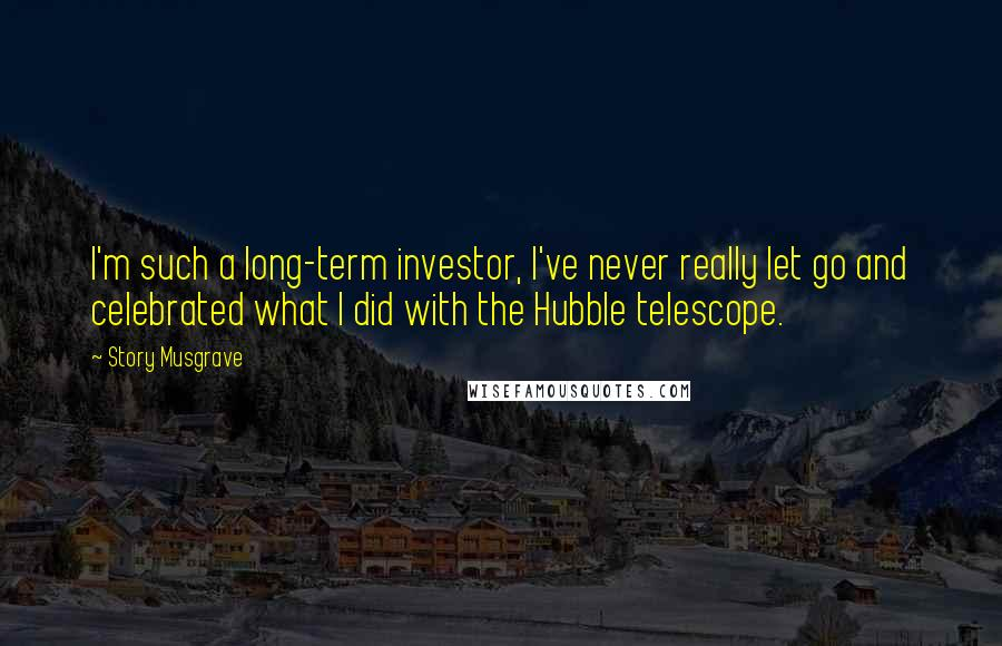 Story Musgrave quotes: I'm such a long-term investor, I've never really let go and celebrated what I did with the Hubble telescope.