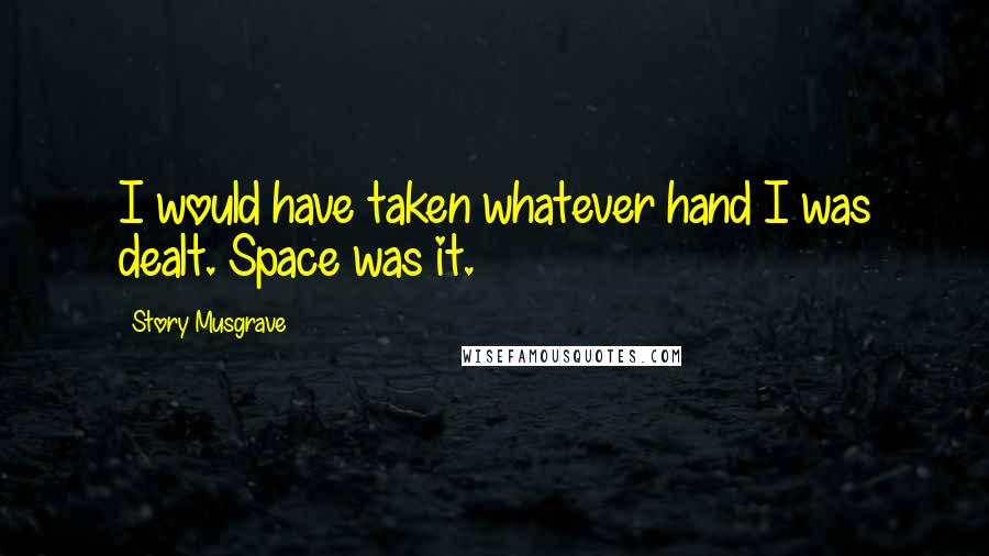 Story Musgrave quotes: I would have taken whatever hand I was dealt. Space was it.