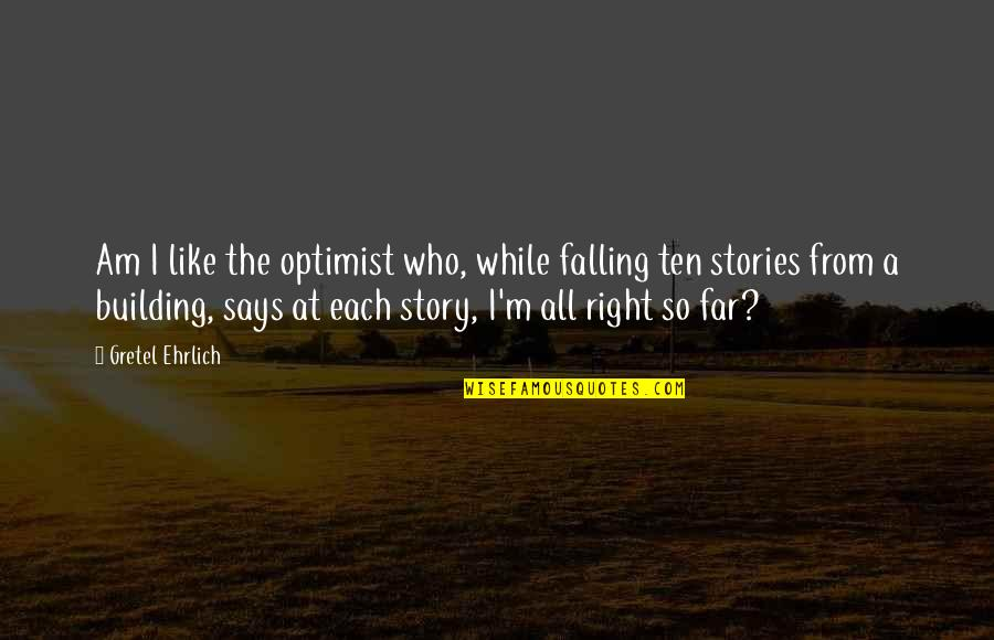 Story So Far Quotes By Gretel Ehrlich: Am I like the optimist who, while falling