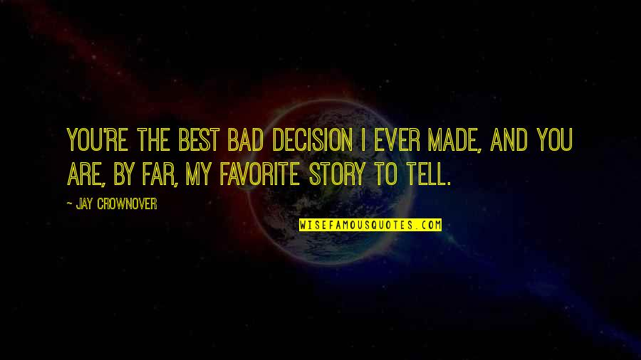 Story So Far Quotes By Jay Crownover: You're the best bad decision I ever made,