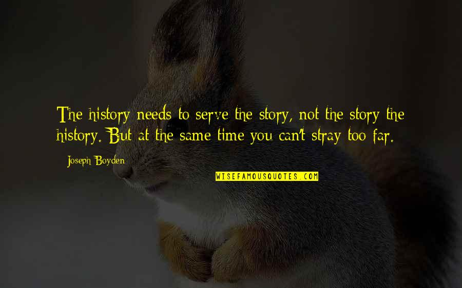 Story So Far Quotes By Joseph Boyden: The history needs to serve the story, not