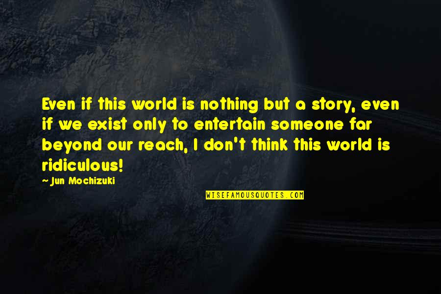 Story So Far Quotes By Jun Mochizuki: Even if this world is nothing but a