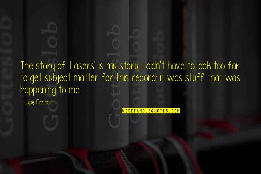 Story So Far Quotes By Lupe Fiasco: The story of 'Lasers' is my story. I