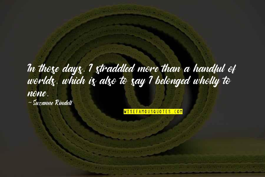 Straddled Quotes By Suzanne Rindell: In those days, I straddled more than a