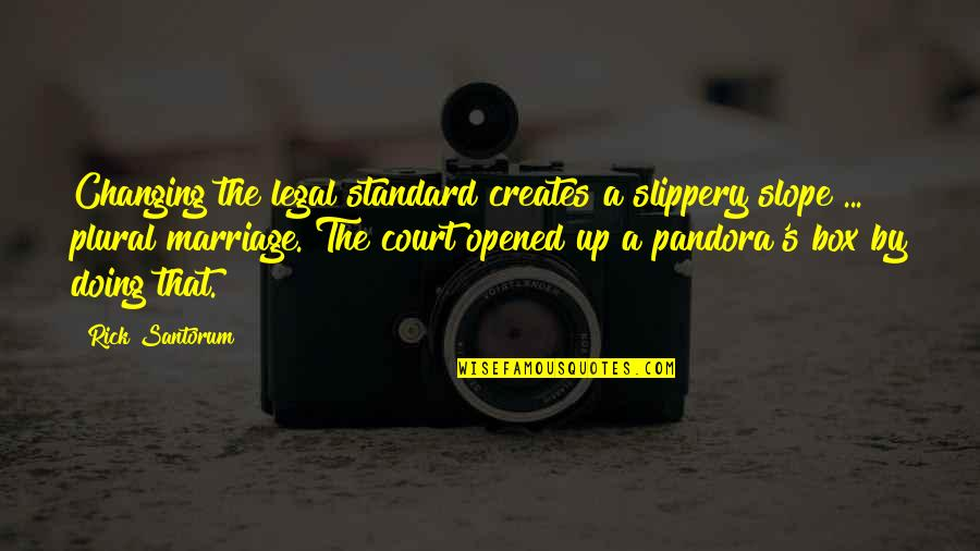 Straightforward Nature Quotes By Rick Santorum: Changing the legal standard creates a slippery slope