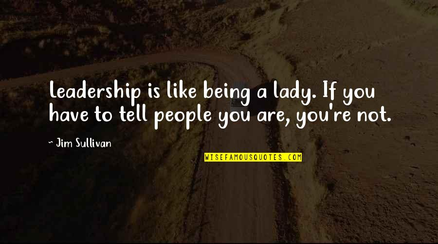 Strange But Meaningful Quotes By Jim Sullivan: Leadership is like being a lady. If you