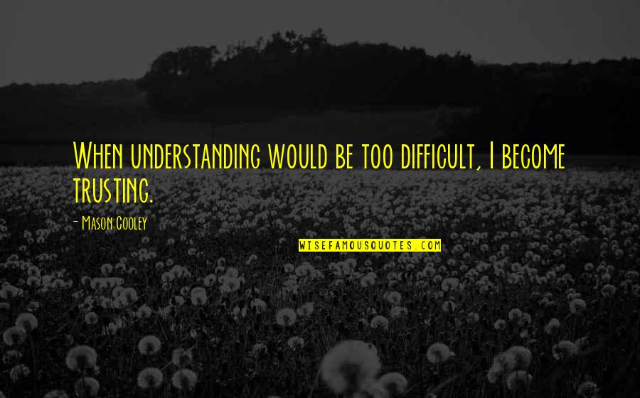 Strange But Meaningful Quotes By Mason Cooley: When understanding would be too difficult, I become