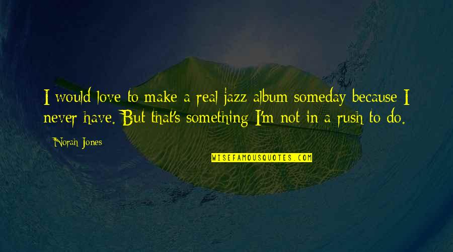 Strange But Meaningful Quotes By Norah Jones: I would love to make a real jazz