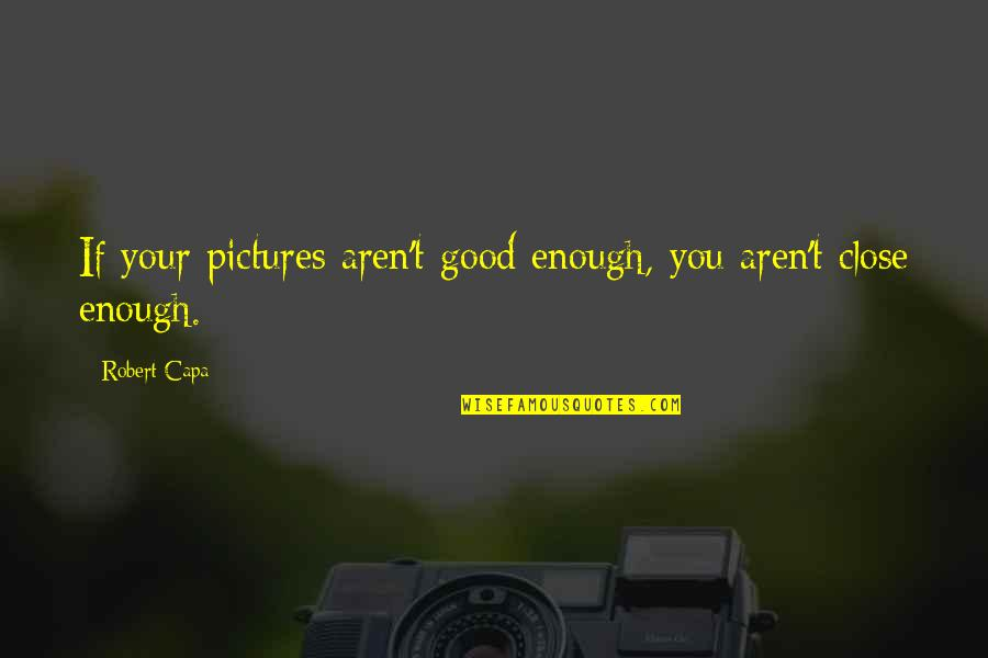 Strange But Meaningful Quotes By Robert Capa: If your pictures aren't good enough, you aren't