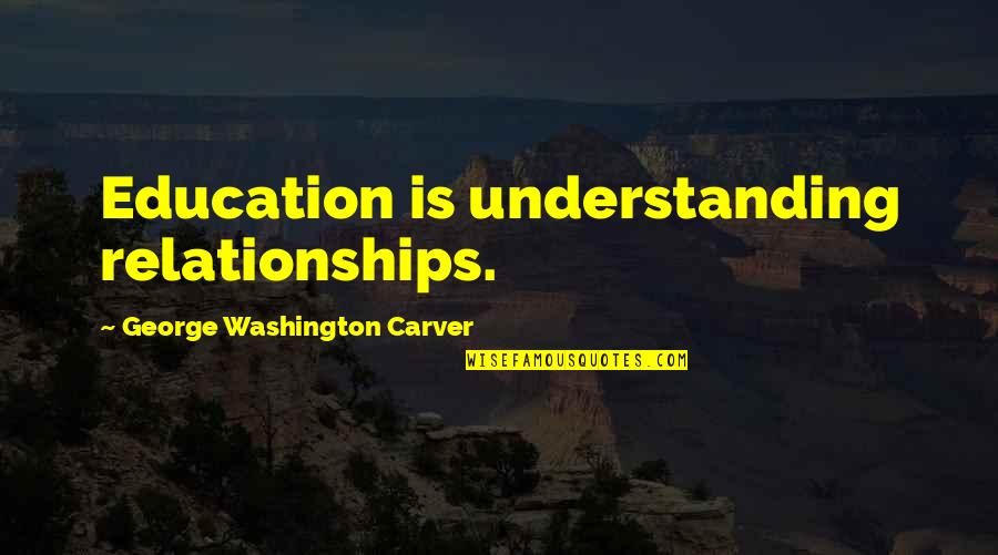 Strange But True Love Quotes By George Washington Carver: Education is understanding relationships.