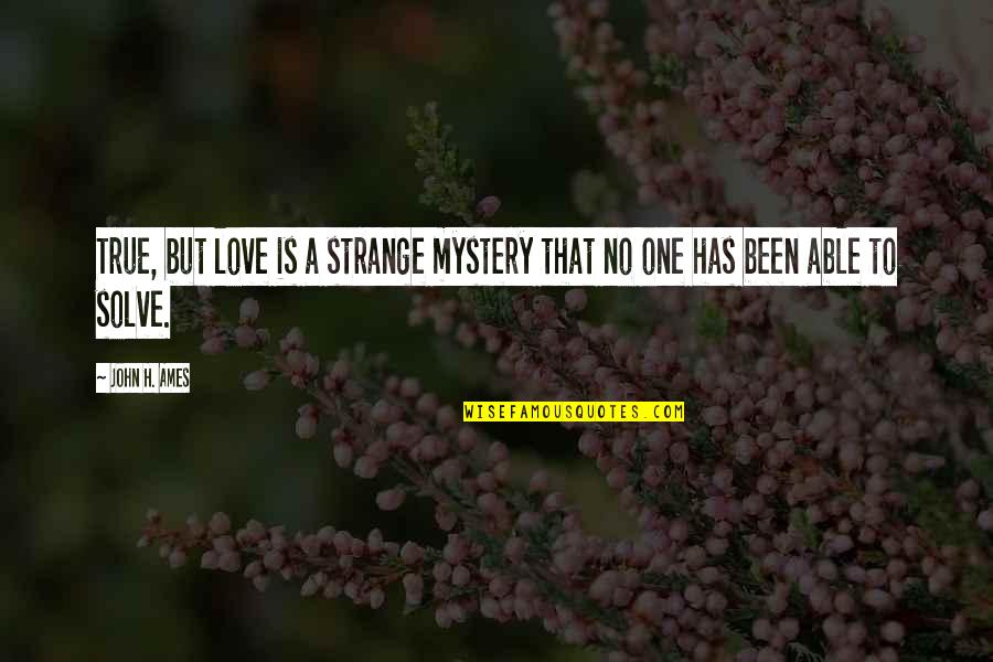 Strange But True Love Quotes By John H. Ames: True, but love is a strange mystery that
