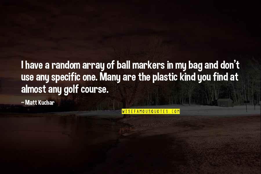 Strange But True Love Quotes By Matt Kuchar: I have a random array of ball markers