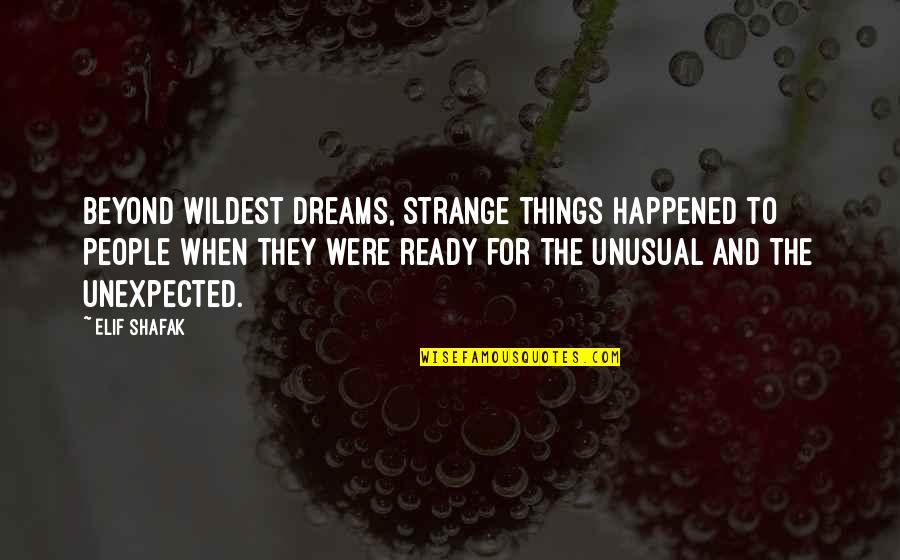 Strange Dreams Quotes By Elif Shafak: Beyond wildest dreams, strange things happened to people