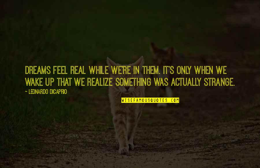 Strange Dreams Quotes By Leonardo DiCaprio: Dreams feel real while we're in them. It's