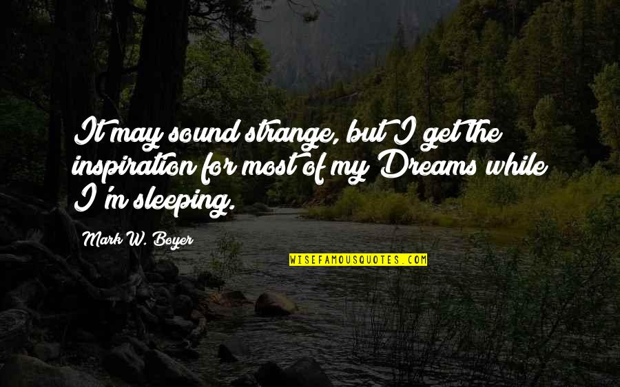 Strange Dreams Quotes By Mark W. Boyer: It may sound strange, but I get the