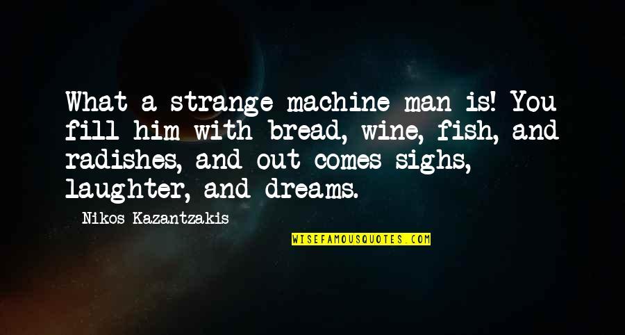 Strange Dreams Quotes By Nikos Kazantzakis: What a strange machine man is! You fill