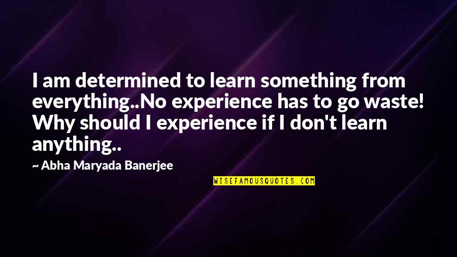 Strangest English Quotes By Abha Maryada Banerjee: I am determined to learn something from everything..No
