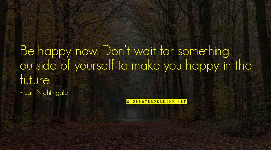 Strangest Secret Quotes By Earl Nightingale: Be happy now. Don't wait for something outside