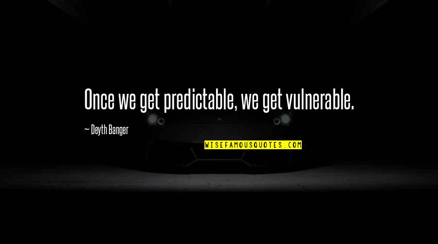 Strangleth Quotes By Deyth Banger: Once we get predictable, we get vulnerable.